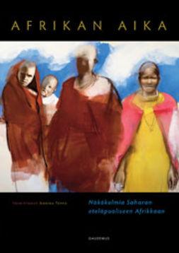 Teppo, Annika - Afrikan aika: Näkökulmia Saharan eteläpuoliseen Afrikkaan, e-kirja