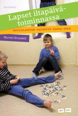 Strandell, Harriet - Lapset iltapäivätoiminnassa: Koululaisten valvottu vapaa-aika, ebook