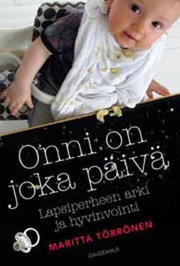 Törrönen, Maritta - Onni on joka päivä: Lapsiperheen arki ja hyvinvointi, e-kirja
