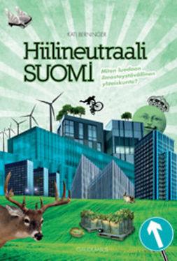 Berninger, Kati - Hiilineutraali Suomi: Miten luodaan ilmastoystävällinen yhteiskunta, e-kirja