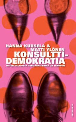 Kuusela, Hanna - Konsulttidemokratia: Miten valtiosta tehdään tyhmä ja tehoton, e-kirja