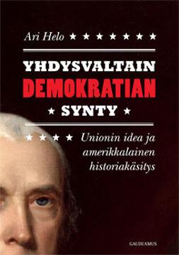 Helo, Ari - Yhdysvaltain demokratian synty: Unionin idea ja amerikkalainen historiakäsitys, ebook