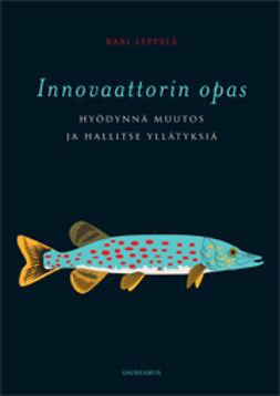 Leppälä, Kari - Innovaattorin opas: Hyödynnä muutos ja hallitse yllätyksiä, e-kirja