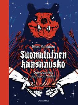 Pulkkinen, Risto - Suomalainen kansanusko: Samaaneista saunatonttuihin, e-kirja
