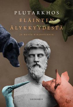 Plutarkhos, . - Eläinten älykkyydestä ja muita kirjoituksia, e-kirja