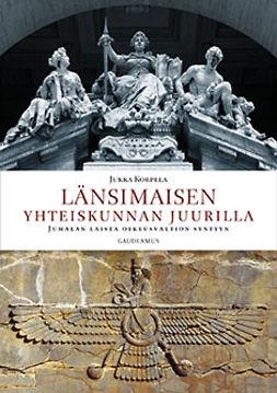Korpela, Jukka - Länsimaisen yhteiskunnan juurilla. Jumalan laista oikeusvaltion syntyyn, ebook