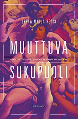 Rossi, Leena-Maija - Muuttuva sukupuoli: Seksuaalisuuden, luokan ja värin politiikkaa, e-kirja