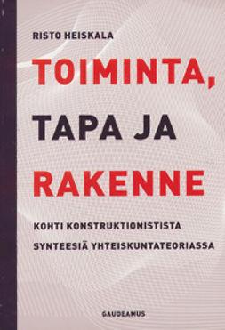 Heiskala, Risto - Toiminta, tapa ja rakenne: Kohti konstruktionistista synteesiä yhteiskuntat, e-kirja
