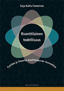Kallio-Tamminen, Tarja - Kvanttilainen todellisuus: Fysiikka ja filosofia maailmankuvan muovaajina, e-kirja