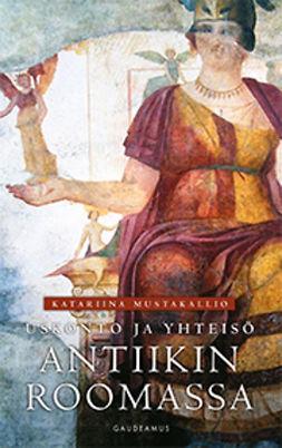 Mustakallio, Katariina - Uskonto ja yhteisö antiikin Roomassa, ebook