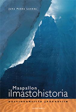 Lunkka, Juha Pekka - Maapallon ilmastohistoria: Kasvihuoneista jääkausiin, e-kirja