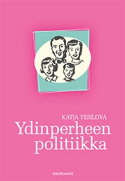 Yesilova, Katja - Ydinperheen politiikka, e-kirja