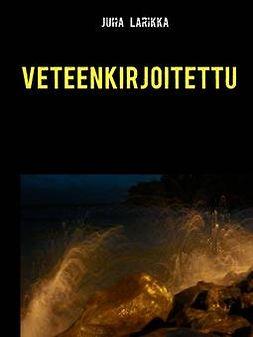 Larikka, Juha - Veteenkirjoitettu: Runoja, e-kirja