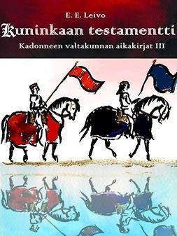 Leivo, E. E. - Kuninkaan testamentti: Kadonneen valtakunnan aikakirjat 3, e-kirja