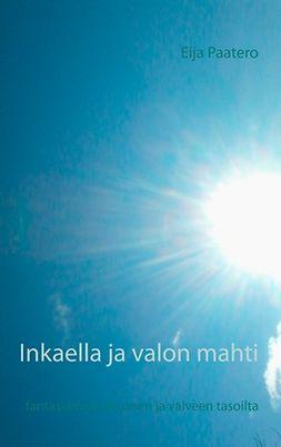 Paatero, Eija - Inkaella ja valon mahti: fantasiaromaani unen ja valveen tasoilta, e-kirja