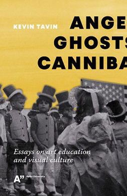 Tavin, Kevin - Angels, Ghosts and Cannibals: Essays on Art Education and Visual Culture, e-kirja