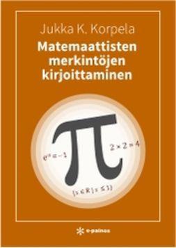Korpela, Jukka K. - Matemaattisten merkintöjen kirjoittaminen, ebook