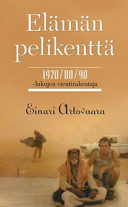 Artovaara, Einari - Elämän pelikenttä. 1970/80/90-lukujen vientirakentaja, e-kirja