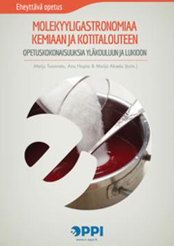 Aksela, Maija  - Molekyyligastronomiaa kemiaan ja kotitalouteen: Opetuskokonaisuuksia yläkouluun ja lukioon, e-kirja