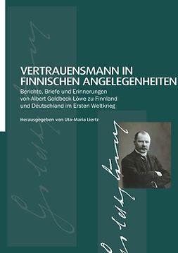 Liertz, Uta-Maria - Vertrauensmann in finnischen Angelegenheiten:: Berichte, Briefe und Erinnerungen von Albert Goldbeck-Löwe zu Finnland und Deutschland im Ersten Weltkrieg, ebook