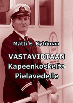 Kytömaa, Matti E. - Vastavirtaan Kapeenkoskelta Pielavedelle, ebook