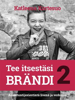 Kortesuo, Katleena - Tee itsestäsi brändi 2: Asiantuntijaviestintä livenä ja verkossa, e-kirja