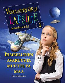 Misiroglu, Gina - Vastausten kirja lapsille (ja vanhemmille) 1 osa - Ihmeellinen avaruus ja muuttuva maa, e-kirja