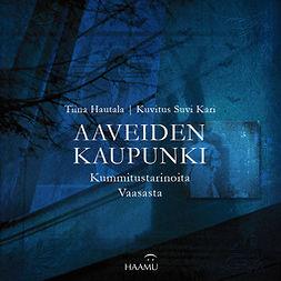 Hautala, Tiina - Aaveiden kaupunki – Kummitustarinoita Vaasasta, audiobook