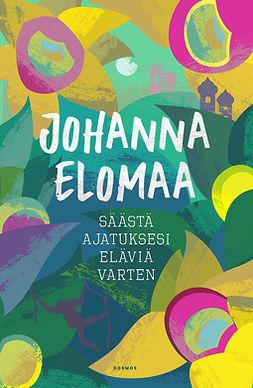 Elomaa, Johanna - Säästä ajatuksesi eläviä varten, e-kirja