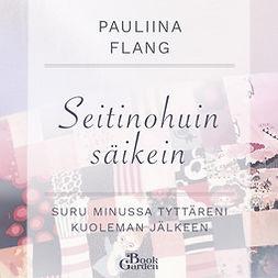 Flang, Pauliina - Seitinohuin säikein – Suru minussa tyttäreni kuoleman jälkeen, äänikirja