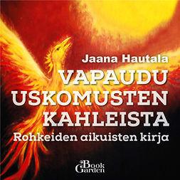Hautala, Jaana - Vapaudu uskomusten kahleista – Rohkeiden aikuisten kirja, äänikirja