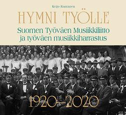 Rantanen, Keijo - Hymni työlle - Suomen Työväen Musiikkiliitto ja työväen musiikkiharrastus 1920-2020, e-kirja