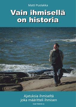 Puolakka, Matti - Vain ihmisellä on historia: Ajatuksia ihmiseltä joka määritteli ihmisen, e-kirja