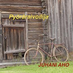Aho, Juhani - Pyöräraivoilija, äänikirja