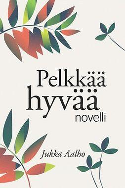 Aalho, Jukka - Pelkkää hyvää – novelli, e-kirja