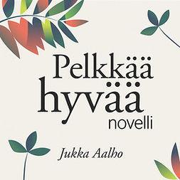 Aalho, Jukka - Pelkkää hyvää – novelli, äänikirja