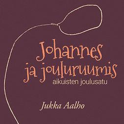 Aalho, Jukka - Johannes ja jouluruumis – aikuisten joulusatu, äänikirja