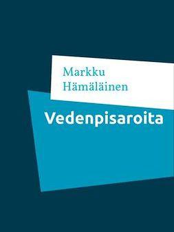 Hämäläinen, Markku - Vedenpisaroita: Kootut runot 4, e-kirja