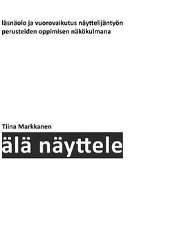 Markkanen, Tiina - Älä näyttele: Läsnäolo ja vuorovaikutus näyttelijäntyön perusteiden oppimisen näkökulmana, e-kirja