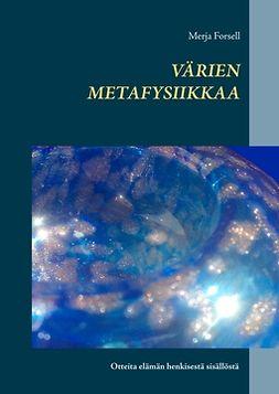 Forsell, Merja - Värien metafysiikkaa: Otteita elämän henkisestä sisällöstä, ebook