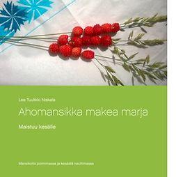 Niskala, Lea Tuulikki - Ahomansikka makea marja: Maistuu kesälle, ebook
