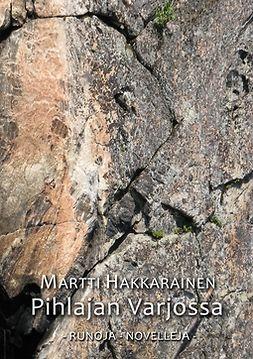 Hakkarainen, Martti - Pihlajan varjossa: Runoja, novelleja, e-kirja