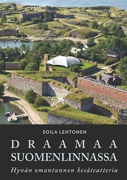 Lehtonen, Soila - Draamaa Suomenlinnassa: Hyvän omantunnon kesäteatteria, e-kirja