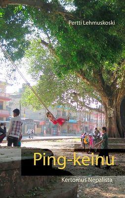 Lehmuskoski, Pertti - Ping-keinu: Kertomus Nepalista, e-bok