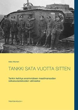 Itkonen, Asko - TANKKI SATA VUOTTA SITTEN: Tankin kehitys ensimmäisen maailmansodan ratkaisutaisteluiden välineeksi, e-kirja