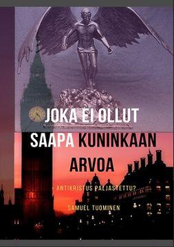 Tuominen, Samuel - Joka ei ollut saapa kuninkaan arvoa: Antikristus paljastettu?, e-kirja