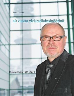 Laiho, Jorma K. - 40 vuotta yleisradioinsinöörinä: Urani vaiheita 1973 - 2013, e-kirja
