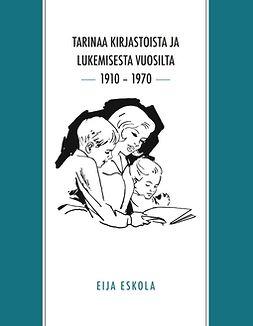 Eskola, Eija - Tarinaa kirjastoista ja lukemisesta vuosilta 1910 – 1970, e-kirja