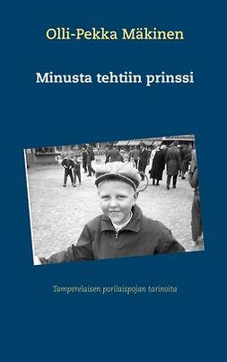 Mäkinen, Olli-Pekka - Minusta tehtiin prinssi: Tamperelaisen porilaispojan tarinoita, e-kirja