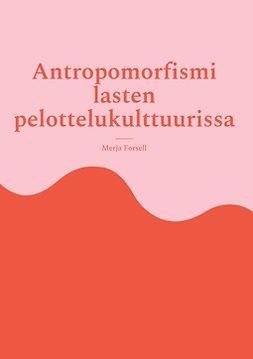 Forsell, Merja - Antropomorfismi lasten pelottelukulttuurissa, ebook